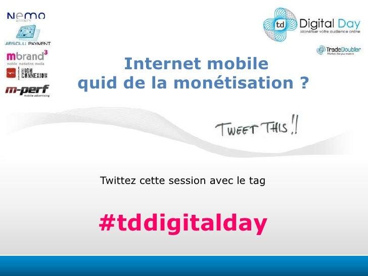 Internet mobile<br />quid de la monétisation ? <br />Twittezcettesession avec le tag<br />#tddigitalday<br />