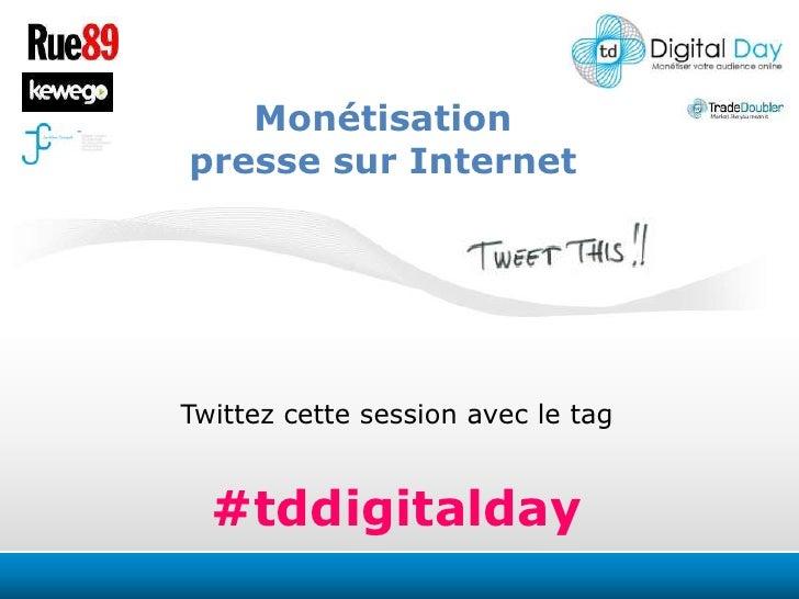 Monétisation<br />presse sur Internet<br />Twittezcette session avec le tag<br />#tddigitalday<br />
