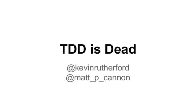 TDD is Dead @kevinrutherford @matt_p_cannon