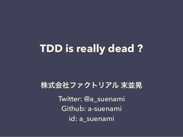 TDD is really dead ? 株式会社ファクトリアル 末並晃 Twitter: @a_suenami Github: a-suenami id: a_suenami