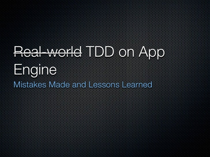 Real-world TDD on App Engine Mistakes Made and Lessons Learned
