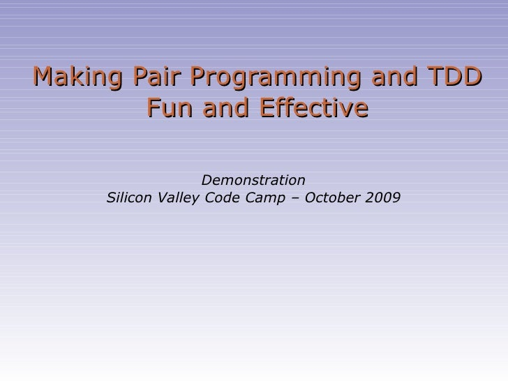 Making Pair Programming and TDD Fun and Effective Demonstration Silicon Valley Code Camp – October 2009