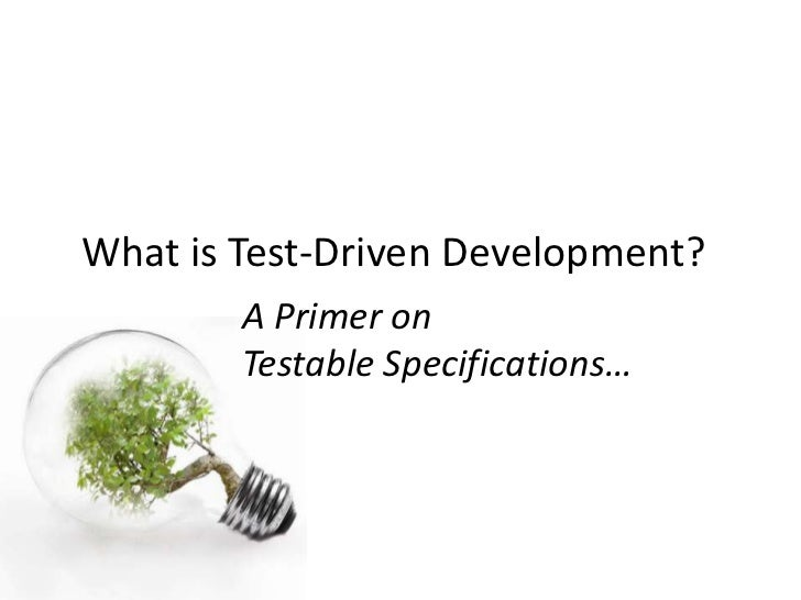 What is Test-Driven Development?        A Primer on        Testable Specifications…