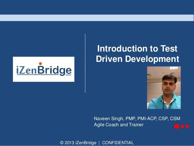 © 2013 iZenBridge | CONFIDENTIAL Introduction to Test Driven Development Naveen Singh, PMP, PMI-ACP, CSP, CSM Agile Coach ...