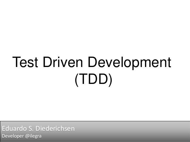 Test Driven Development (TDD)  Eduardo S. Diederichsen Developer @ilegra