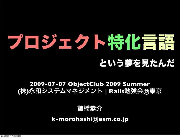 プロジェクト特化言語 という夢を見たんだ 2009-07-07 ObjectClub 2009 Summer (株)永和システムマネジメント | Rails勉強会@東京 諸橋恭介 k-morohashi@esm.co.jp 2009年7月7日火...