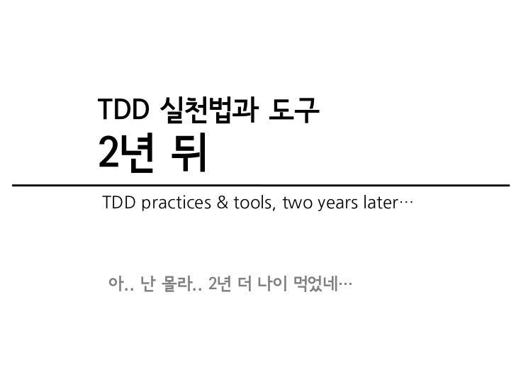 TDD 실천법과 도구2년 뒤TDD practices & tools, two years later…아.. 난 몰라.. 2년 더 나이 먹었네…