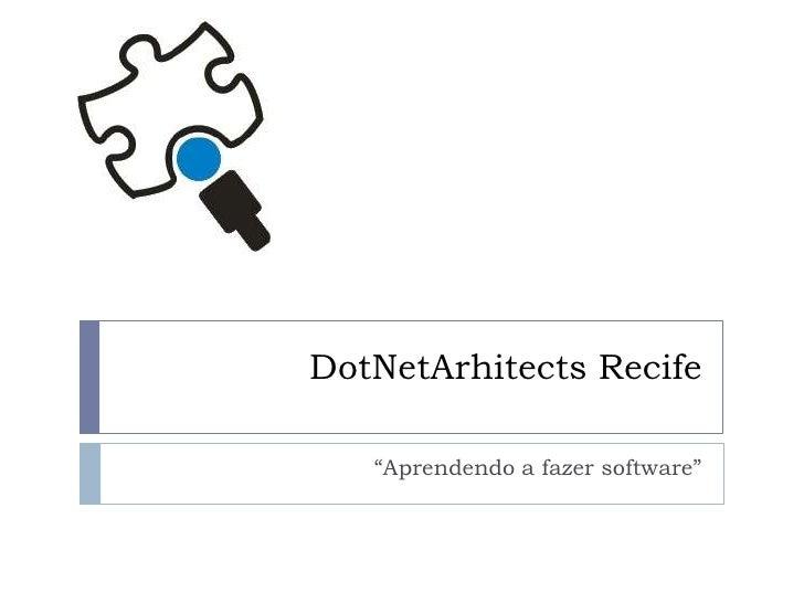 "DotNetArhitects Recife<br />""Aprendendo a fazer software""<br />"