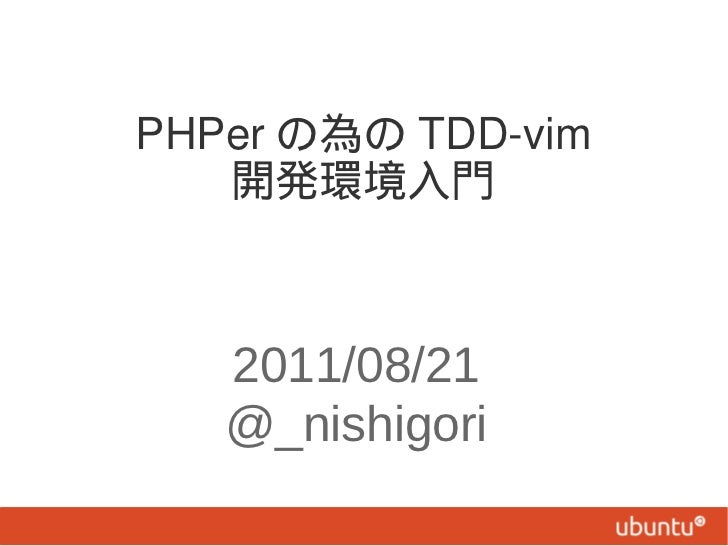 PHPer の為の TDD-vim   開発環境入門   2011/08/21   @_nishigori