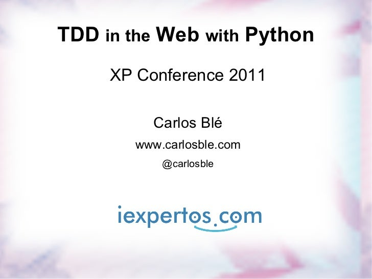 TDD  in the  Web  with  Python XP Conference 2011 Carlos Blé www.carlosble.com @carlosble