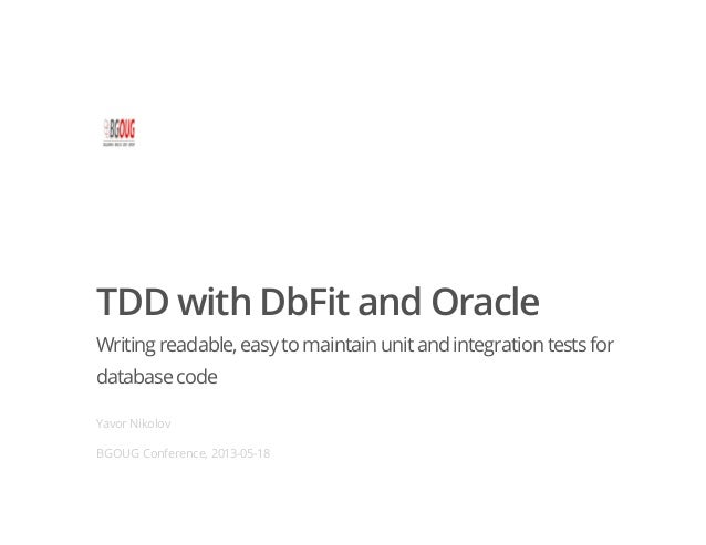 TDD with DbFit and OracleWriting readable,easyto maintain unitand integration testsfordatabasecodeYavor NikolovBGOUG Confe...