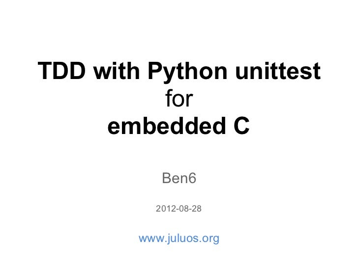 TDD with Python unittest          for     embedded C            Ben6           2012-08-28        www.juluos.org