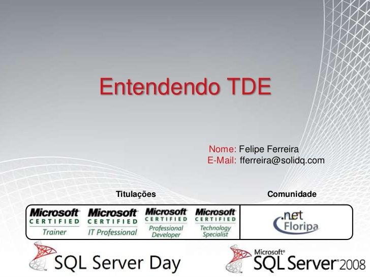 Entendendo TDE              Nome: Felipe Ferreira              E-Mail: fferreira@solidq.com Titulações                 Com...