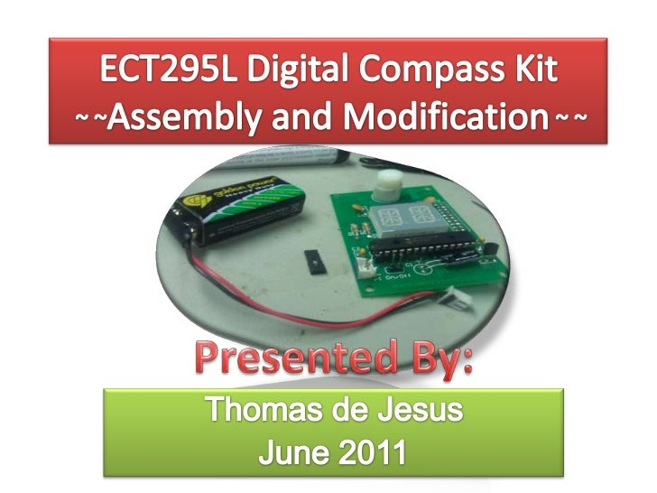 ECT295L Digital Compass Kit ~ ~Assembly and Modification~ ~<br />Presented By:<br />Thomas de Jesus<br />June 2011<br />