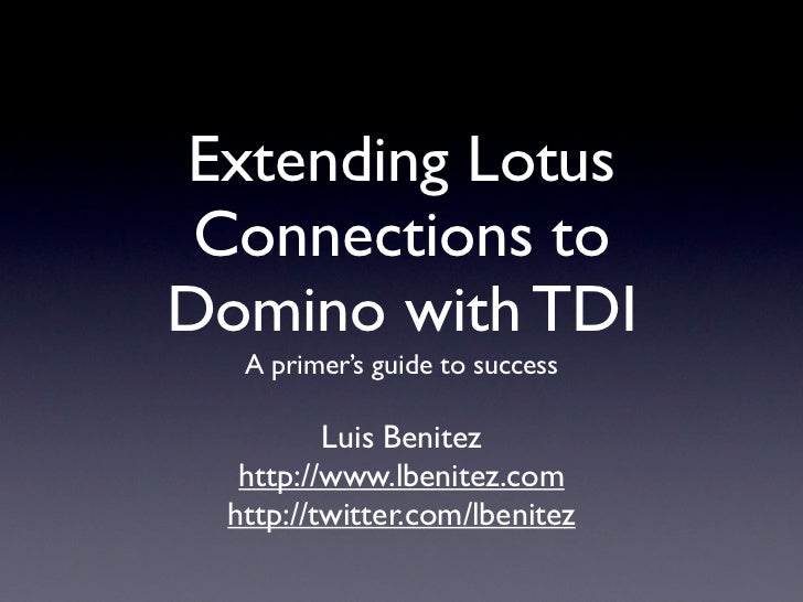 Extending Lotus  Connections to Domino with TDI   A primer's guide to success           Luis Benitez   http://www.lbenitez...