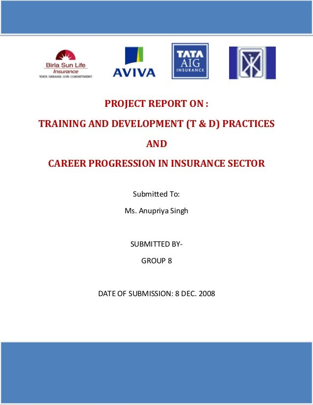 PROJECT REPORT ON : TRAINING AND DEVELOPMENT (T & D) PRACTICES AND CAREER PROGRESSION IN INSURANCE SECTOR Submitted To: Ms...