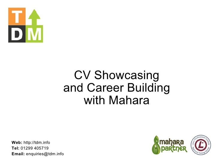 CV Showcasing and Career Building with Mahara Web:  http://tdm.info Tel:  01299 405719 Email:  enquiries@tdm.info