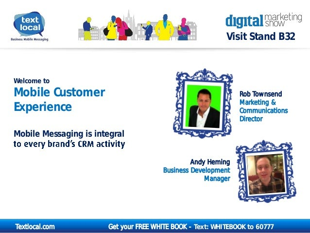 Visit Stand B32  Welcome to  Mobile Customer Experience  Rob Townsend Marketing & Communications Director  Mobile Messagin...