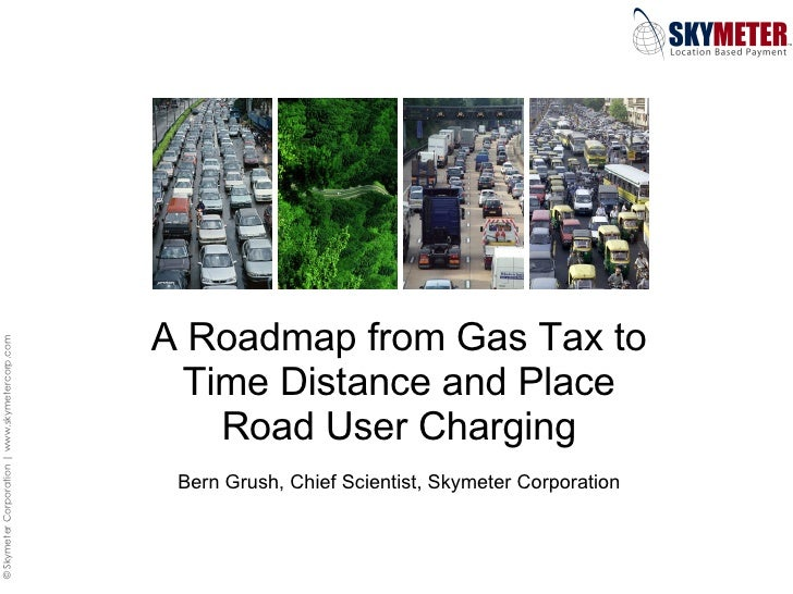 A Roadmap from Gas Tax to Time Distance and Place Road User Charging Bern Grush, Chief Scientist, Skymeter Corporation