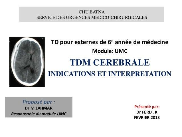 CHU BATNA SERVICE DES URGENCES MEDICO-CHIRURGICALES TD pour externes de 6e année de médecine Module: UMC TDM CEREBRALE IND...