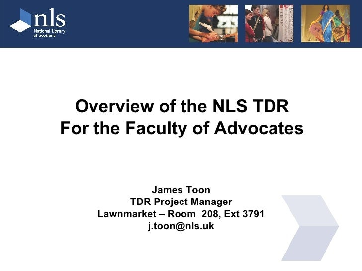 Overview of the NLS TDR For the Faculty of Advocates James Toon TDR Project Manager Lawnmarket – Room  208, Ext 3791 [emai...