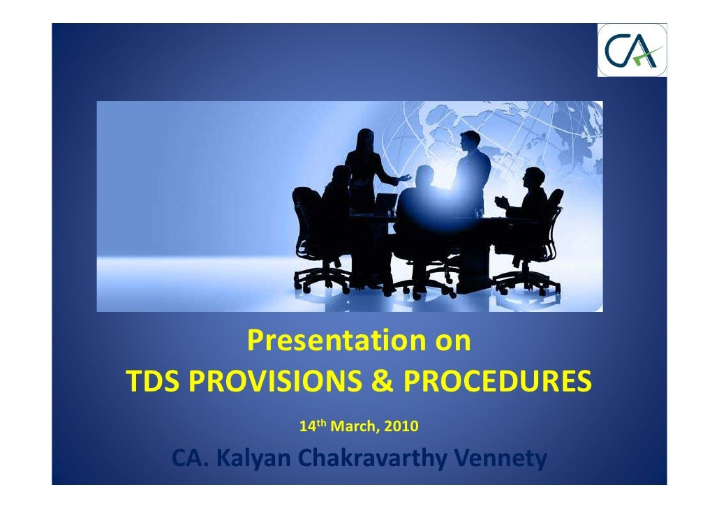 Presentation on TDS PROVISIONS & PROCEDURES             14th March, 2010    CA. Kalyan Chakravarthy Vennety