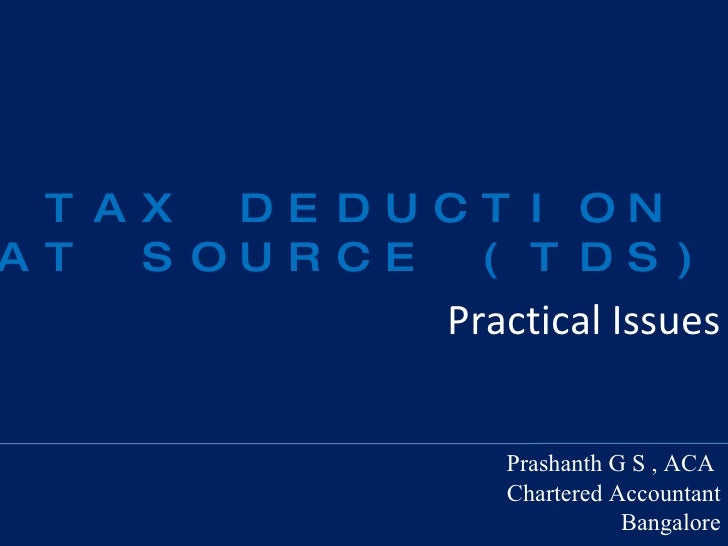 Practical Issues Prashanth G S , ACA   Chartered Accountant Bangalore TAX DEDUCTION AT SOURCE (TDS)