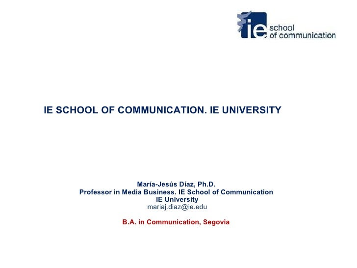 IE SCHOOL OF COMMUNICATION. IE UNIVERSITY María-Jesús Díaz, Ph.D.  Professor in Media Business. IE School of Communication...