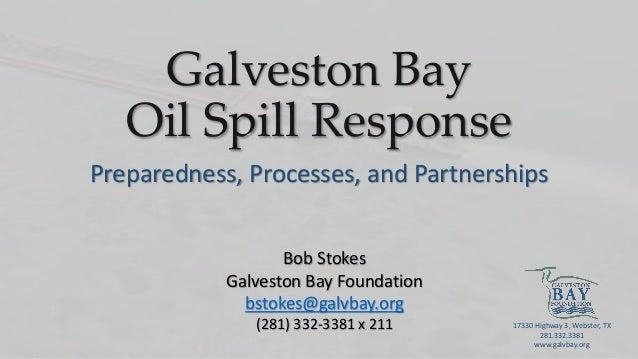 Galveston Bay Oil Spill Response Preparedness, Processes, and Partnerships Bob Stokes Galveston Bay Foundation bstokes@gal...