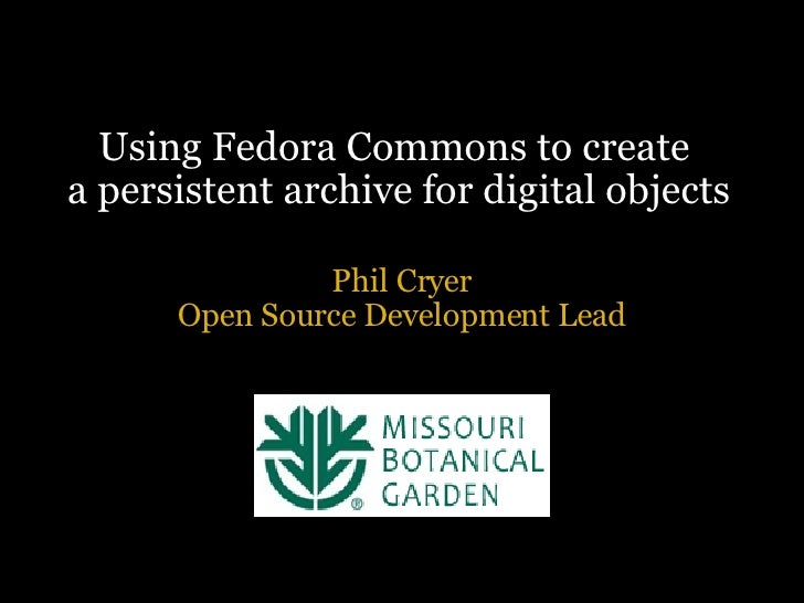 Using Fedora Commons to create a persistent archive for digital objects Phil Cryer Open Source Development Lead