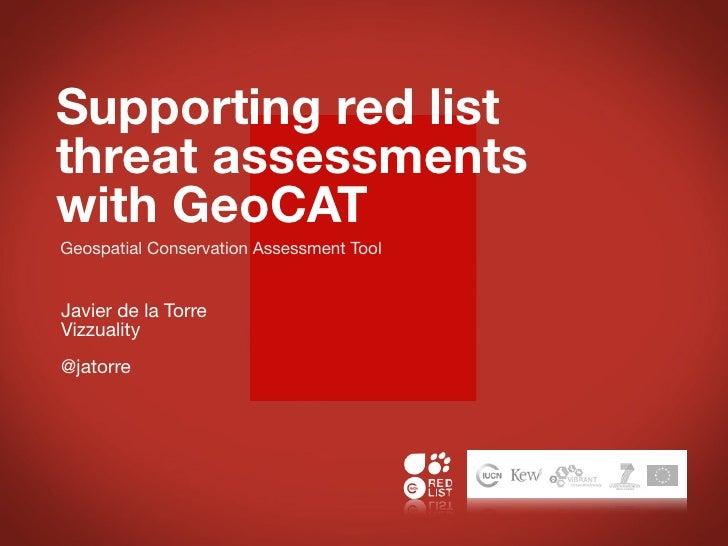 Supporting red listthreat assessmentswith GeoCATGeospatial Conservation Assessment ToolJavier de la TorreVizzuality@jatorre