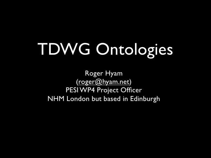 TDWG Ontologies            Roger Hyam         (roger@hyam.net)      PESI WP4 Project Officer  NHM London but based in Edinb...