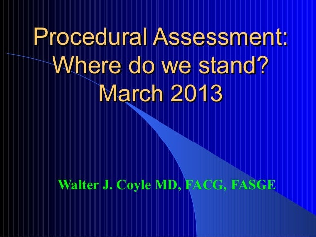 Procedural Assessment: Where do we stand?     March 2013  Walter J. Coyle MD, FACG, FASGE
