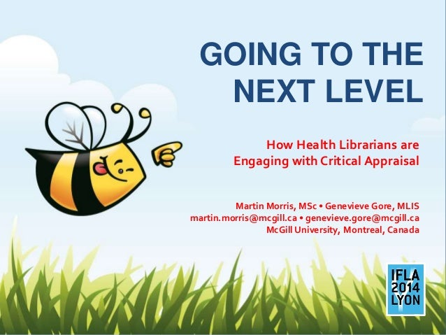 GOING TO THE NEXT LEVEL How Health Librarians are Engaging with Critical Appraisal Martin Morris, MSc • Genevieve Gore, ML...