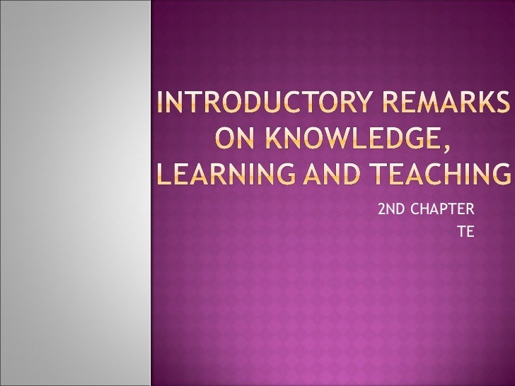 INTRODUCTORY REMARKS ON KNOWLEDGE, LEARNING AND TEACHING