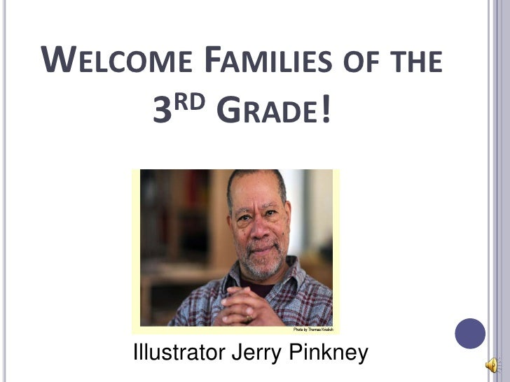 WELCOME FAMILIES OF THE     3RD GRADE!     Illustrator Jerry Pinkney