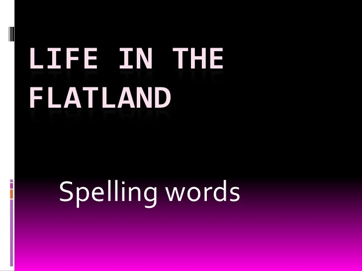 Life in the flatland<br />Spelling words<br />