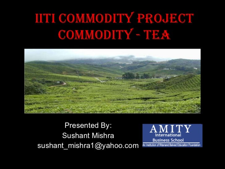 IITI Commodity Project Commodity - TEA Presented By: Sushant Mishra [email_address]