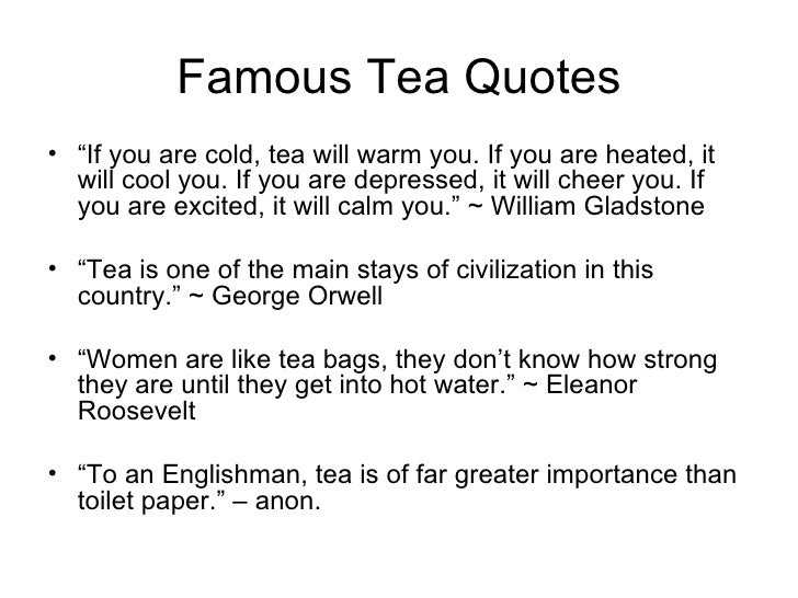 """Famous Tea Quotes <ul><li>"""" If you are cold, tea will warm you. If you are heated, it will cool you. If you are depressed,..."""