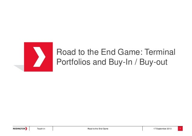 Teach-in Road to the End Game 17 September 2013 Road to the End Game: Terminal Portfolios and Buy-In / Buy-out 1