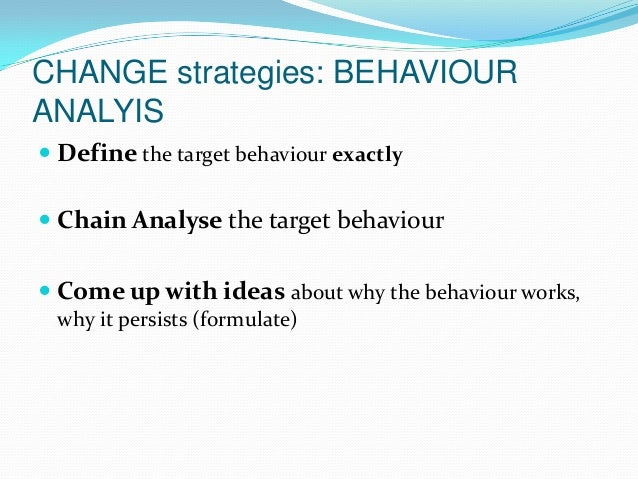 CHANGE strategies: BEHAVIOUR ANALYIS  Define the target behaviour exactly  Chain Analyse the target behaviour  Come up ...