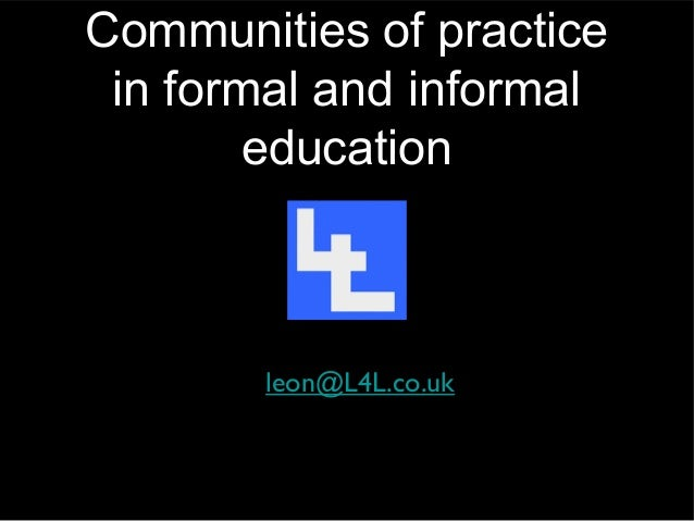 Communities of practice in formal and informal        education       leon@L4L.co.uk