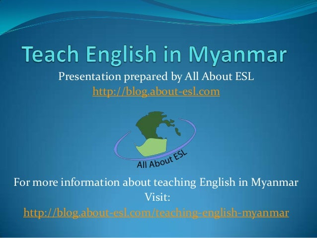 Presentation prepared by All About ESL http://blog.about-esl.com  For more information about teaching English in Myanmar V...