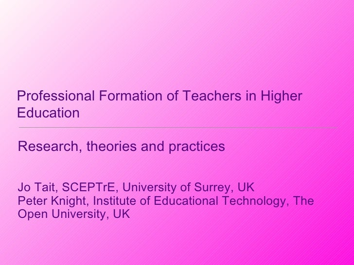 Professional Formation of Teachers in Higher Education <ul><li>Research, theories and practices </li></ul><ul><li>Jo Tait,...