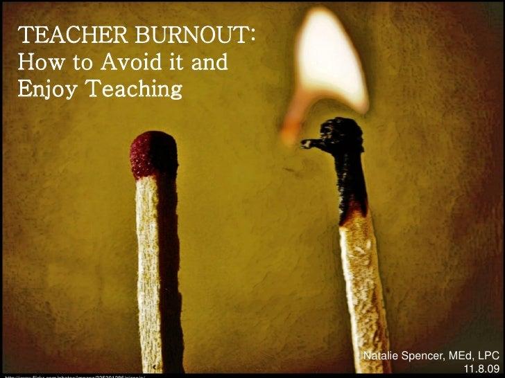 TEACHER BURNOUT:How to Avoid it andEnjoy Teaching                      Natalie Spencer, MEd, LPC                          ...