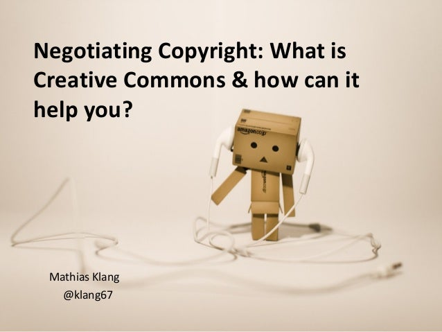 Negotiating Copyright: What isCreative Commons & how can ithelp you?Mathias Klang@klang67