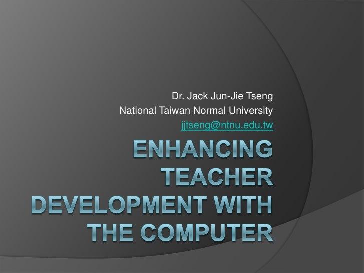 Enhancing Teacher Development with the computer<br />Dr. Jack Jun-Jie Tseng<br />National Taiwan Normal University<br />jj...