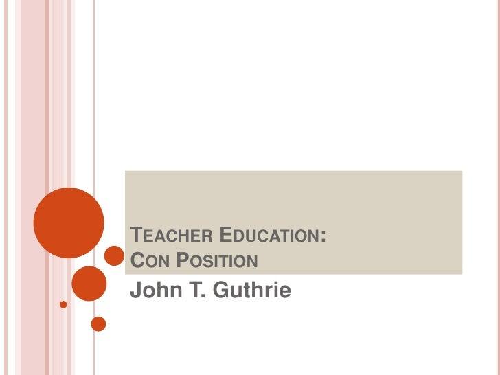 Teacher Education: Con Position<br />John T. Guthrie<br />
