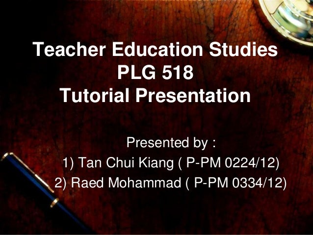 Teacher Education Studies PLG 518 Tutorial Presentation Presented by : 1) Tan Chui Kiang ( P-PM 0224/12) 2) Raed Mohammad ...