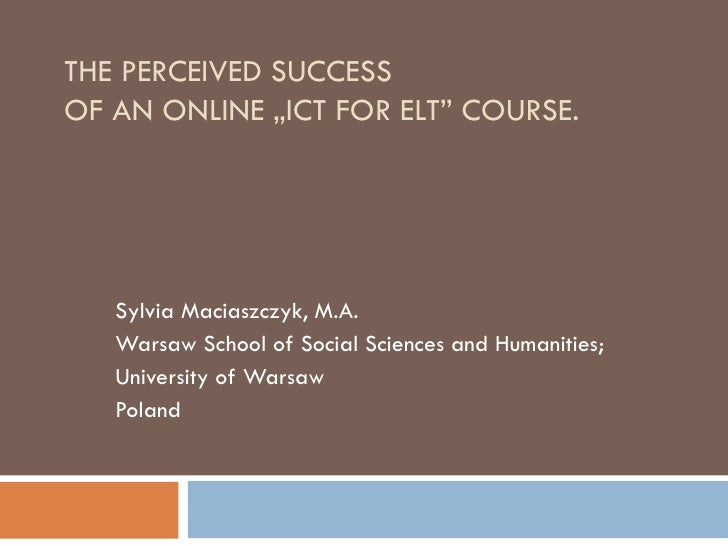 """THE PERCEIVED SUCCESS  OF AN ONLINE  """"I CT FOR ELT """"  COURSE. Sylvia Maciaszczyk, M.A. Warsaw School of Social Sciences an..."""